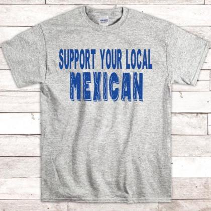 Support Your Local Mexican Shirt, M..